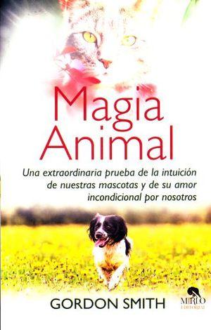 MAGIA ANIMAL. UNA EXTRAORDINARIA PRUEBA DE LA INTUICION DE NUESTRAS MASCOTAS Y DE SU AMOR INCONDICIONAL POR NOSOTROS