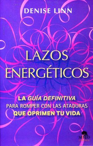 LAZOS ENERGETICOS. LA GUIA DEFINITIVA PARA ROMPER CON LAS ATADURAS QUE OPRIMEN TU VIDA