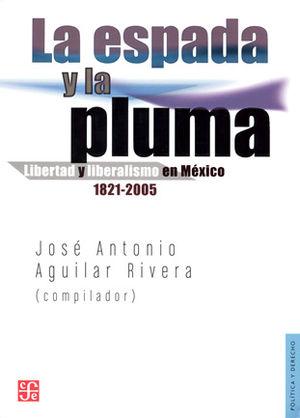 ESPADA Y LA PLUMA, LA. LIBERTAD Y LIBERALISMO EN MEXICO 1821 2005