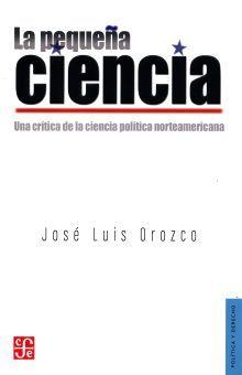 PEQUEÑA CIENCIA, LA. UNA CRITICA DE LA CIENCIA POLITICA NORTEAMERICANA