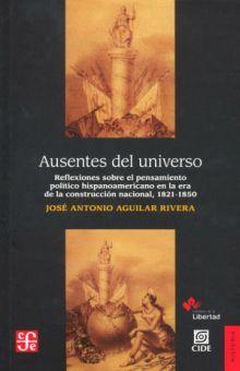 AUSENTES DEL UNIVERSO. REFLEXIONES SOBRE EL PENSAMIENTO POLITICO HISPANOAMERICANO EN LA ERA DE LA CONSTRUCCION NACIONAL 1821 - 1850