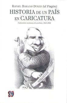 HISTORIA DE UN PAIS EN CARICATURA. CARICATURA MEXICANA DE COMBATE 1821 - 1872
