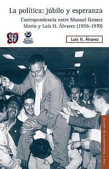 POLITICA, LA. JUBILO Y ESPERANZA. CORRESPONDENCIA ENTRE MANUEL GOMEZ MORIN Y LUIS H. ALVAREZ (1956 - 1970)