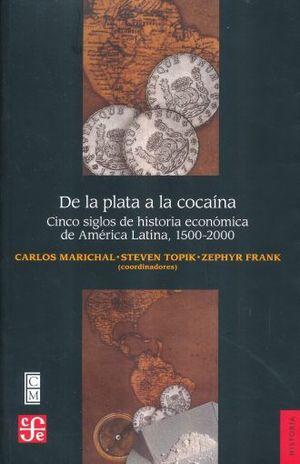 DE LA PLATA A LA COCAINA. CINCO SIGLOS DE HISTORIA ECONOMICA DE AMERICA LATINA 1500-2000