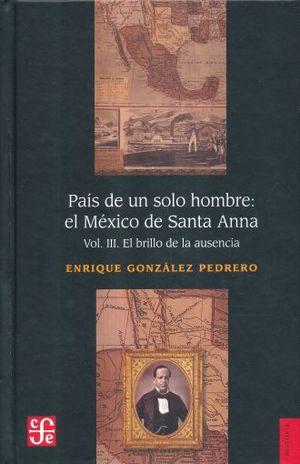 PAIS DE UN SOLO HOMBRE EL MEXICO DE SANTA ANNA / VOL. 3. EL BRILLO DE LA AUSENCIA / PD.