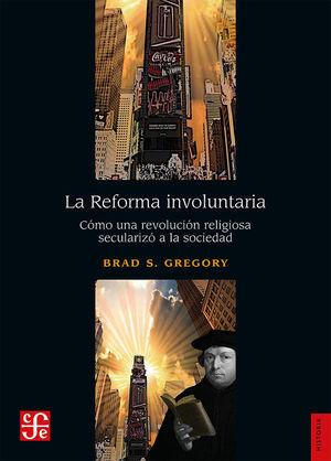 La Reforma involuntaria. Cómo una revolución religiosa secularizó a la sociedad