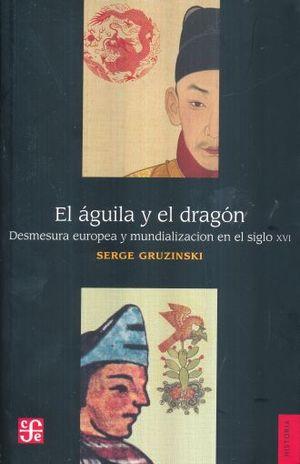 AGUILA Y EL DRAGON, EL. DESMESURA EUROPEA Y MUNDIALIZACION EN EL SIGLO XVI