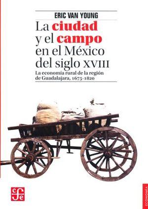 CIUDAD Y EL CAMPO EN EL MEXICO DEL SIGLO XVIII, LA. LA ECONOMIA RURAL DE LA REGION DE GUADALAJARA 1675-1820 / 2 ED.