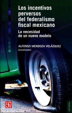 INCENTIVOS PERVERSOS DEL FEDERALISMO FISCAL MEXICANO, LOS