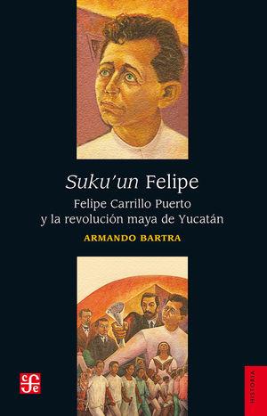 Suku'un Felipe. Felipe Carrillo Puerto y la revolución maya de Yucatán