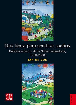 Una tierra para sembrar sueños. Historia reciente de la Selva Lacandona 1950-2000 / 2 ed.