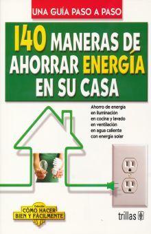 140 MANERAS DE AHORRAR ENERGIA EN SU CASA. UNA GUIA PASO A PASO