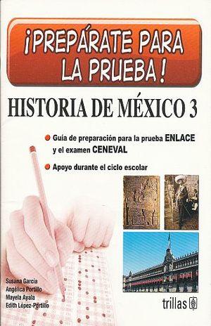 HISTORIA DE MEXICO 3. PREPARATE PARA LA PRUEBA. GUIA DE PREPARACION PARA LA PRUEBA ENLACE Y EL EXAMEN CENEVAL