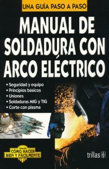 MANUAL DE SOLDADURA CON ARCO ELECTRICO. UNA GUIA PASO A PASO