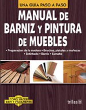 MANUAL DE BARNIZ Y PINTURA DE MUEBLES COMO HACER BIEN Y FACILMENTE. UNA GUIA PASO A PASO / 2 ED.