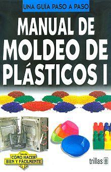 MANUAL DE MOLDEO DE PLASTICOS I. UNA GUIA PASO A PASO