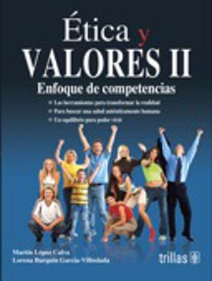 ETICA Y VALORES II ENFOQUE DE COMPETENCIAS. BACHILLERATO / 2 ED.
