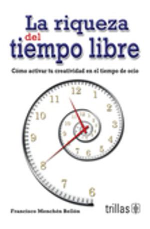 RIQUEZA DEL TIEMPO LIBRE, LA. COMO ACTIVAR TU CREATIVIDAD EN EL TIEMPO DE OCIO