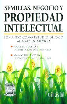SEMILLAS NEGOCIO Y PROPIEDAD INTELECTUAL. TOMANDO COMO ESTUDIO DE CASO AL MAIZ EN MEXICO