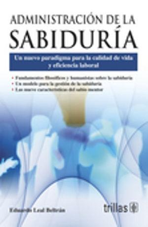 ADMINISTRACION DE LA SABIDURIA UN NUEVO PARADIGMA PARA LA CALIDAD DE VIDA Y EFICIENCIA LABORAL / 2 ED.