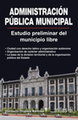 ADMINISTRACION PUBLICA MUNICIPAL ESTUDIO PRELIMINAR DEL MUNICIPIO LIBRE / 3 ED.