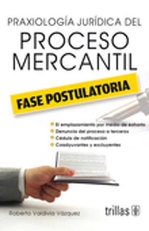 PRAXIOLOGIA JURIDICA DEL PROCESO MERCANTIL. FASE POSTULATORIA / 3 ED.