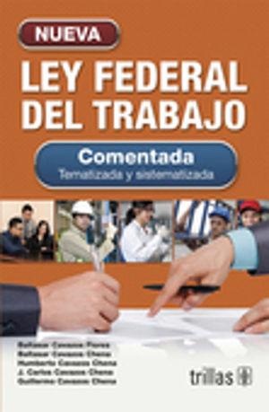 NUEVA LEY FEDERAL DEL TRABAJO. COMENTADA TEMATIZADA Y SISTEMATIZADA / 34 ED.
