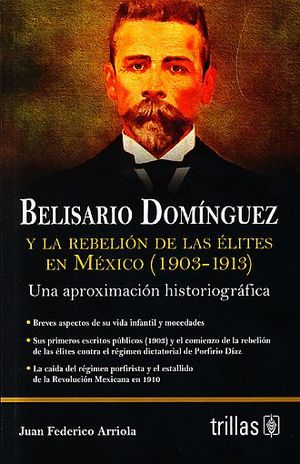 BELISARIO DOMINGUEZ Y LA REBELION DE LAS ELITES EN MEXICO (1903 - 1913). UNA APROXIMACION HISTORIOGRAFICA