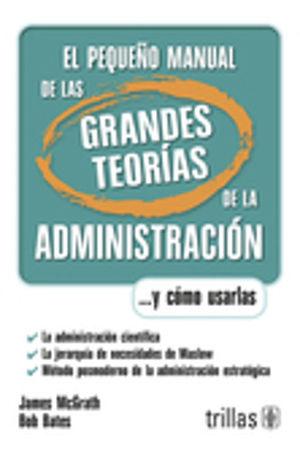 PEQUEÑO MANUAL DE LAS GRANDES TEORIAS DE LA ADMINISTRACION, EL. Y COMO USARLAS