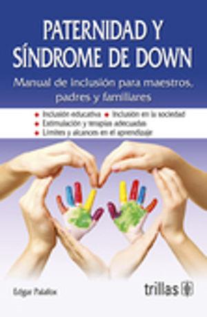 PATERNIDAD Y SINDROME DE DOWN. MANUAL DE INCLUSION PARA MAESTROS PADRES Y FAMILIARES