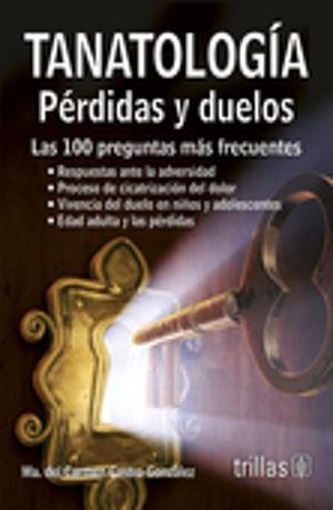 TANATOLOGIA. PERDIDAS Y DUELOS. LAS 100 PREGUNTAS MAS FRECUENTES / 2 ED.