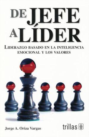 DE JEFE A LIDER. LIDERAZGO BASADO EN LA INTELIGENCIA EMOCIONAL Y LOS VALORES / 3 ED.