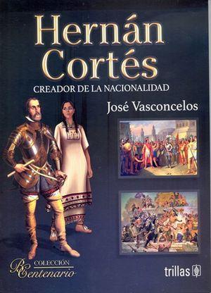 Hernán Cortés. Creador de la nacionalidad / 2 ed.