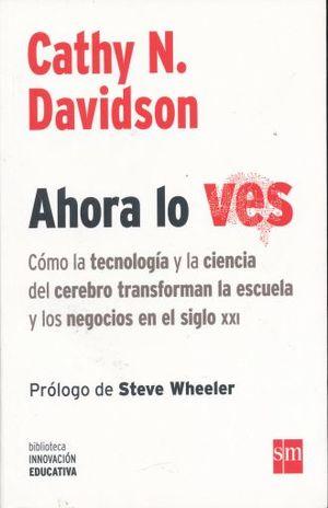 AHORA LO VES. COMO LA TECNOLOGIA Y LA CIENCIA DEL CEREBRO TRANSFORMAN LA ESCUELA Y LOS NEGOCIOS EN EL SIGLO XXI