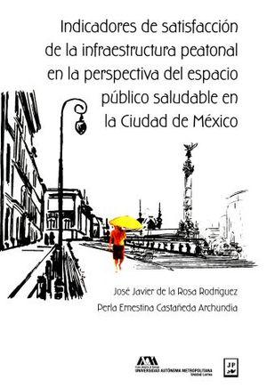 INDICADORES DE SATISFACCION DE LA INFRAESTRUCTURA PEATONAL EN LA PERSPECTIVA DEL ESPACIO PUBLICO SALUDABLE EN LA CIUDAD DE MEXICO