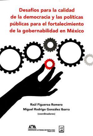 DESAFIOS PARA LA CALIDAD DE LA DEMOCRACIA Y LAS POLITICAS PUBLICAS PARA EL FORTALECIMIENTO DE LA GOBERNABILIDAD EN MEXICO