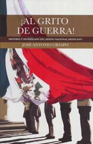 AL GRITO DE GUERRA. HISTORIA Y SIGNIFICADO DEL HIMNO NACIONAL MEXICANO