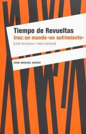 TIEMPO DE REVUELTAS TRES. UN MUNDO EN SUFRIMIENTO (JOSE REVUELTAS Y PABLO NERUDA)
