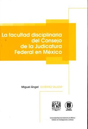 FACULTAD DISCIPLINARIA DEL CONSEJO DE LA JUDICATURA FEDERAL EN MEXICO, LA