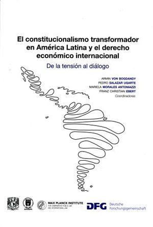 CONSTITUCIONALISMO TRANSFORMADOR EN AMERICA LATINA Y EL DERECHO ECONOMICA INTERNACIONAL, EL. DE LA TENSION AL DIALOGO