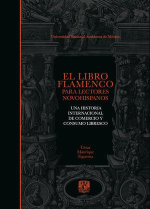 El libro flamenco para lectores novohispanos. Una historia internacional de comecio y consumo libresco