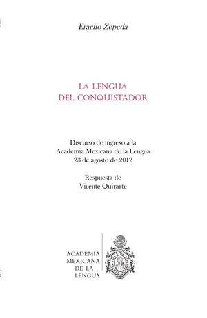 La lengua del conquistador. Discurso de ingreso a la Académia Mexicana de la Lengua, 23 de agosto de 2012
