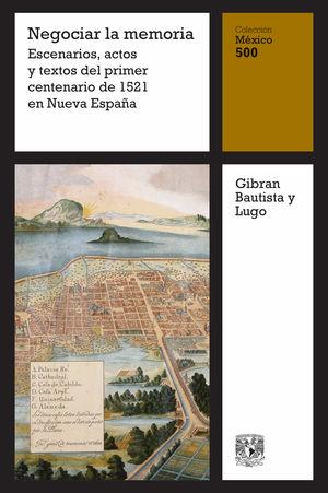 Negociar la memoria. Escenarios, actos y textos del primer centenario de 1521 en Nueva España / vol. 15