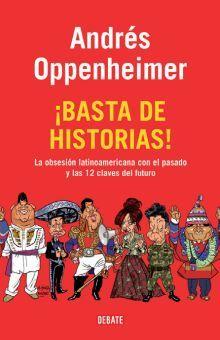 BASTA DE HISTORIAS. LA OBSESION LATINOAMERICANA CON EL PASADO Y LAS 12 CLAVES DEL FUTURO