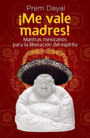 ME VALE MADRES MANTRAS MEXICANOS PARA LA LIBERACION DEL ESPIRITU