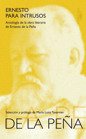 ERNESTO PARA INTRUSOS. ANTOLOGIA DE LA OBRA LITERARIA DE ERNESTO DE LA PEÑA