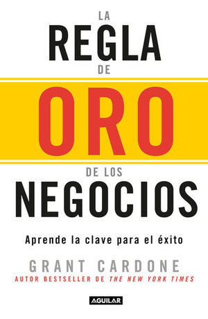 REGLA DE ORO DE LOS NEGOCIOS, LA. APRENDA LA CLAVE PARA EL EXITO