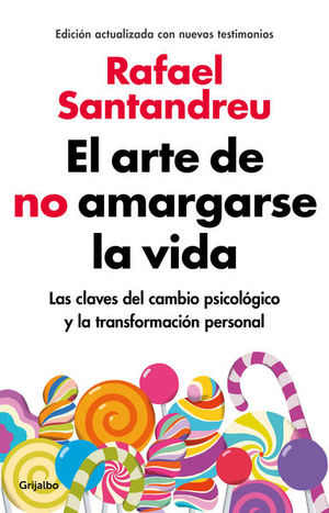ARTE DE NO AMARGARSE LA VIDA, EL. LAS CLAVES DEL CAMBIO PSICOLOGICO Y LA TRANSFORMACION PERSONAL