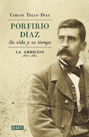 Porfirio Díaz su vida y su tiempo. La ambición: 1867-1884