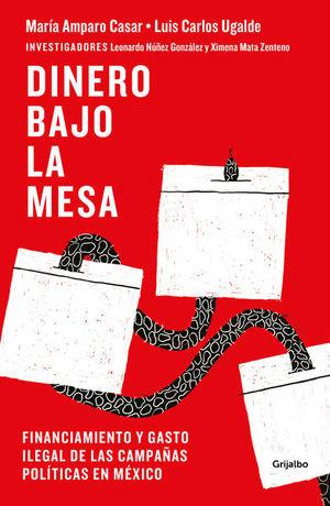 DINERO BAJO LA MESA. FINANCIAMIENTO Y GASTO ILEGAL DE LAS CAMPAÑAS POLITICAS EN MEXICO / 2 ED.
